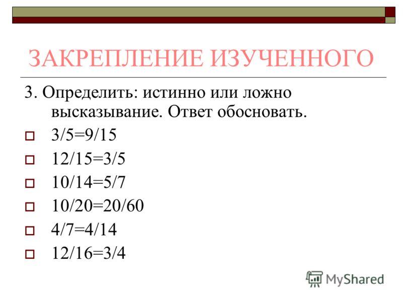 ЗАКРЕПЛЕНИЕ ИЗУЧЕННОГО 3. Определить: истинно или ложно высказывание. Ответ обосновать. 3/5=9/15 12/15=3/5 10/14=5/7 10/20=20/60 4/7=4/14 12/16=3/4