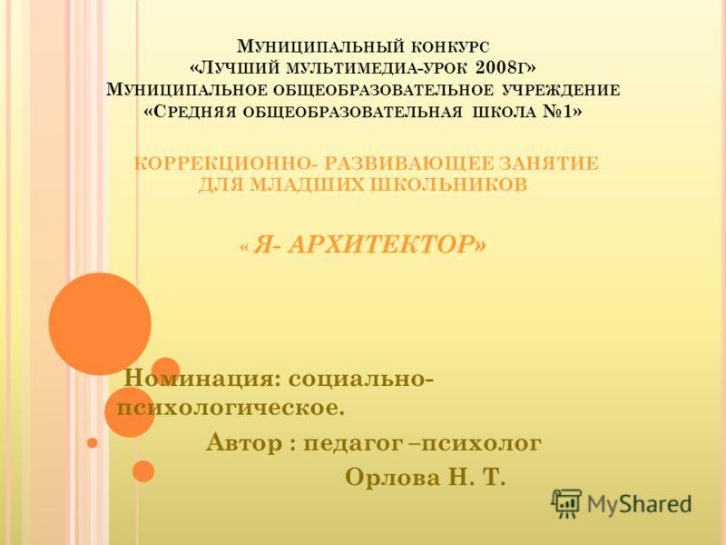 М УНИЦИПАЛЬНЫЙ КОНКУРС «Л УЧШИЙ МУЛЬТИМЕДИА - УРОК 2008 Г » М УНИЦИПАЛЬНОЕ ОБЩЕОБРАЗОВАТЕЛЬНОЕ УЧРЕЖДЕНИЕ «С РЕДНЯЯ ОБЩЕОБРАЗОВАТЕЛЬНАЯ ШКОЛА 1» КОРРЕКЦИОННО- РАЗВИВАЮЩЕЕ ЗАНЯТИЕ ДЛЯ МЛАДШИХ ШКОЛЬНИКОВ « Я- АРХИТЕКТОР» Номинация: социально- психологи