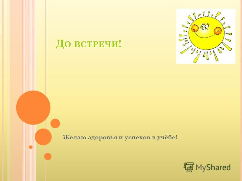 ДО ВСТРЕЧИ! Желаю здоровья и успехов в учёбе!
