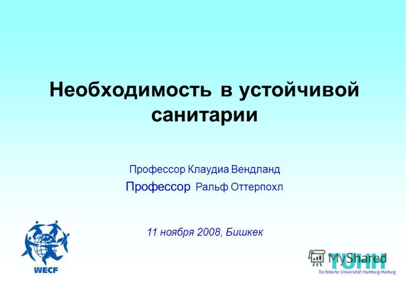 Необходимость в устойчивой санитарии Профессор Клаудиа Вендланд Профессор Ральф Оттерпохл 11 ноября 2008, Бишкек