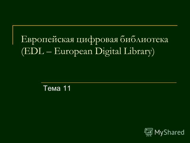 Европейская цифровая библиотека (EDL – European Digital Library) Тема 11