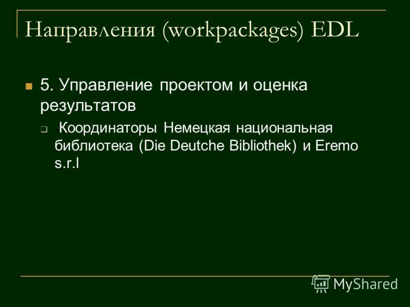 Направления (workpackages) EDL 5. Управление проектом и оценка результатов Координаторы Немецкая национальная библиотека (Die Deutche Bibliothek) и Eremo s.r.l