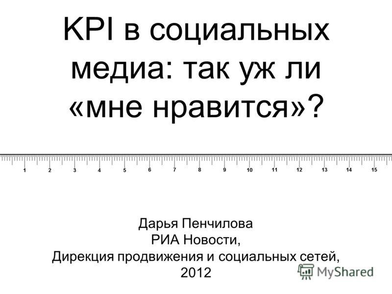 Дарья Пенчилова РИА Новости, Дирекция продвижения и социальных сетей, 2012 KPI в социальных медиа: так уж ли «мне нравится»?