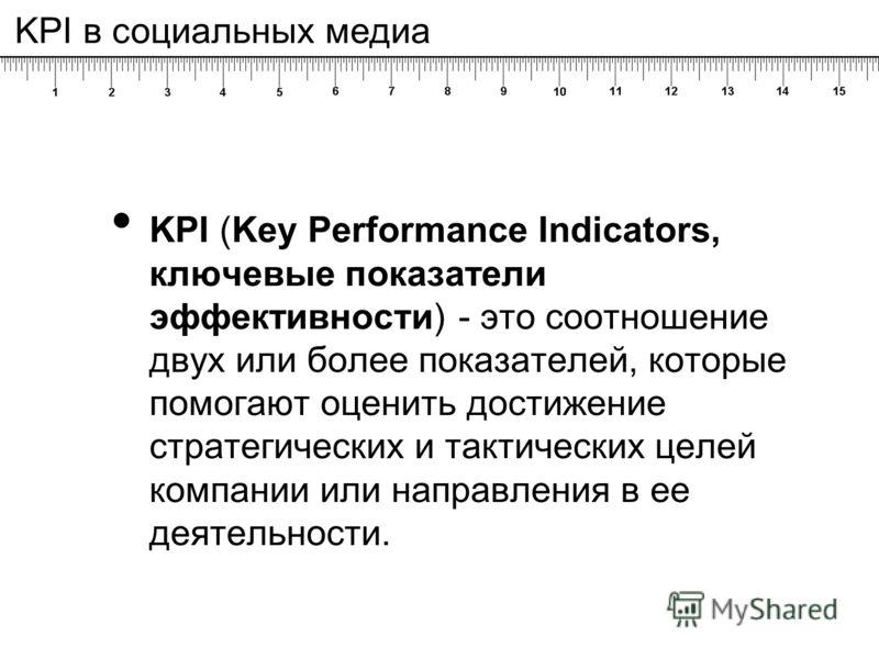 KPI (Key Performance Indicators, ключевые показатели эффективности) - это соотношение двух или более показателей, которые помогают оценить достижение стратегических и тактических целей компании или направления в ее деятельности. KPI в социальных меди