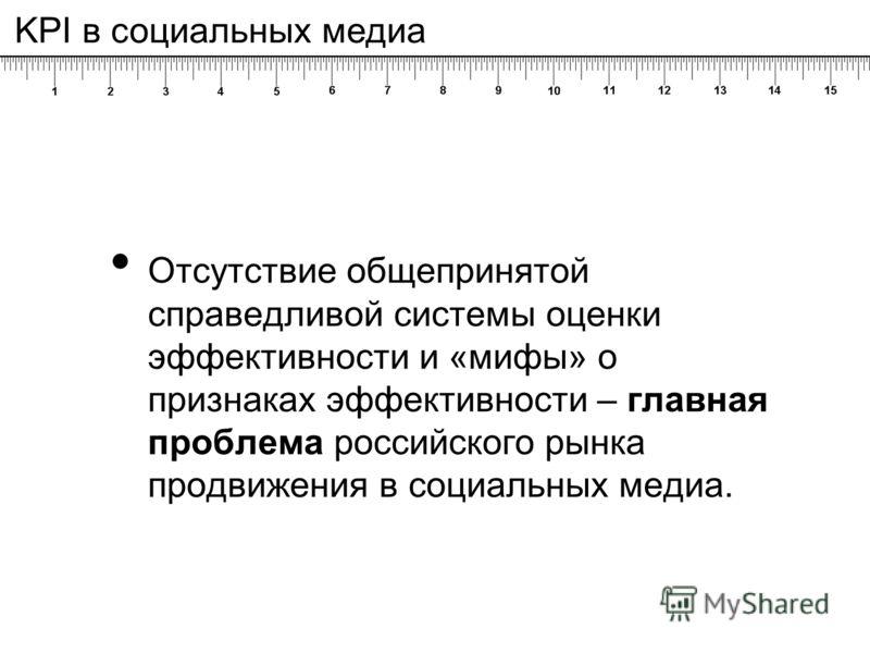Отсутствие общепринятой справедливой системы оценки эффективности и «мифы» о признаках эффективности – главная проблема российского рынка продвижения в социальных медиа. KPI в социальных медиа
