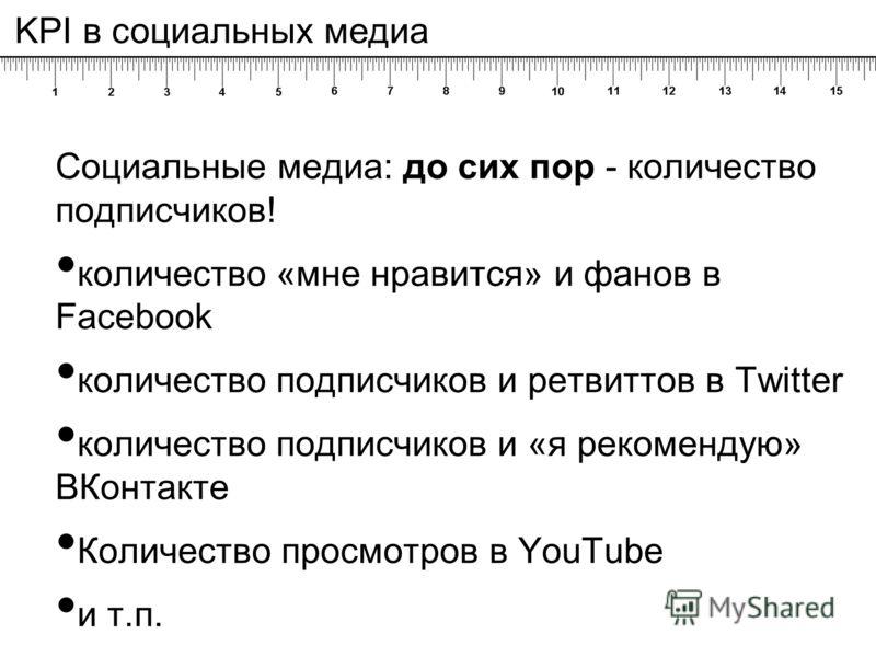 Социальные медиа: до сих пор - количество подписчиков! количество «мне нравится» и фанов в Facebook количество подписчиков и ретвиттов в Twitter количество подписчиков и «я рекомендую» ВКонтакте Количество просмотров в YouTube и т.п. KPI в социальных