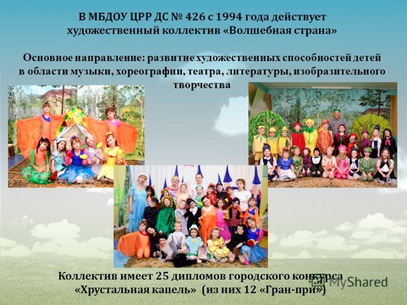 В МБДОУ ЦРР ДС 426 с 1994 года действует художественный коллектив «Волшебная страна» Основное направление: развитие художественных способностей детей в области музыки, хореографии, театра, литературы, изобразительного творчества Коллектив имеет 25 ди