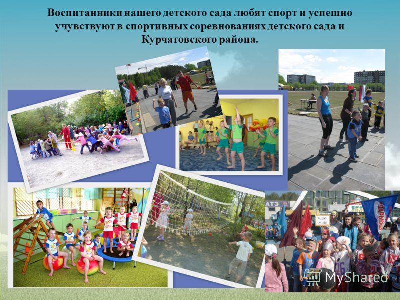 Воспитанники нашего детского сада любят спорт и успешно учувствуют в спортивных соревнованиях детского сада и Курчатовского района.