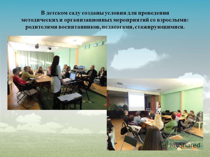 В детском саду созданы условия для проведения методических и организационных мероприятий со взрослыми: родителями воспитанников, педагогами, стажирующимися.