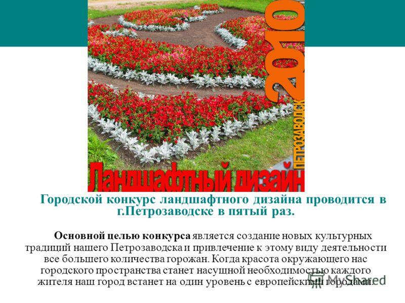 Городской конкурс ландшафтного дизайна проводится в г.Петрозаводске в пятый раз. Основной целью конкурса является создание новых культурных традиций нашего Петрозаводска и привлечение к этому виду деятельности все большего количества горожан. Когда к