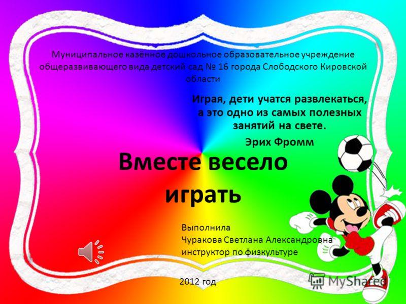 Муниципальное казённое дошкольное образовательное учреждение общеразвивающего вида детский сад 16 города Слободского Кировской области Играя, дети учатся развлекаться, а это одно из самых полезных занятий на свете. Эрих Фромм Вместе весело играть Вып