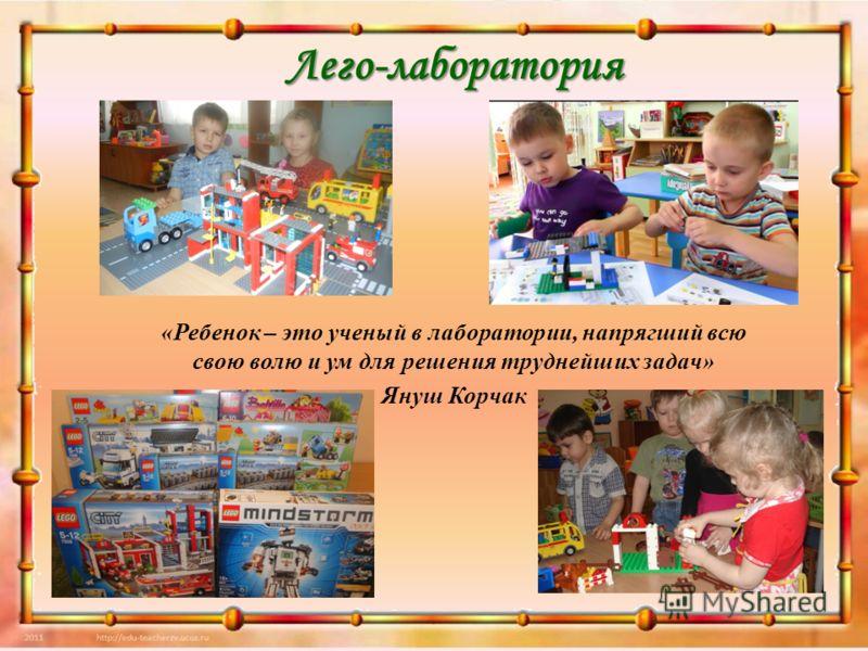 Лего-лаборатория «Ребенок – это ученый в лаборатории, напрягший всю свою волю и ум для решения труднейших задач» Януш Корчак