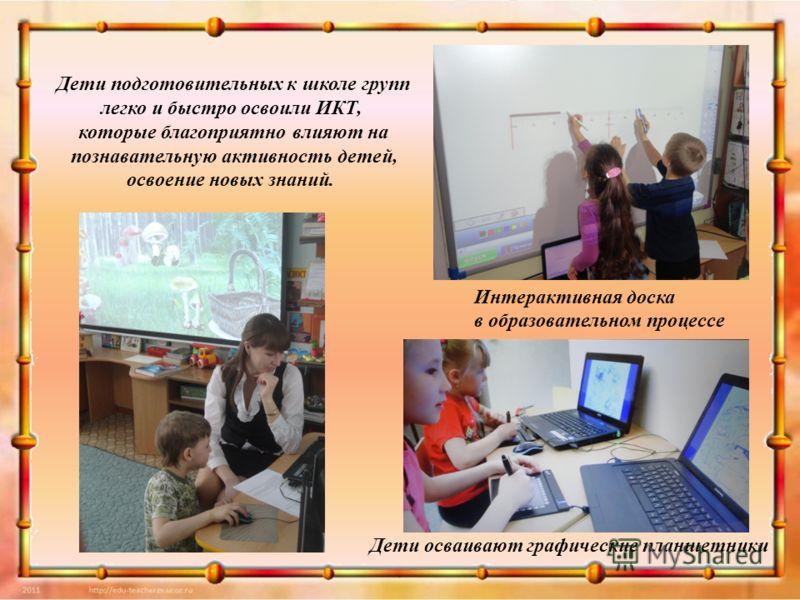 Дети подготовительных к школе групп легко и быстро освоили ИКТ, которые благоприятно влияют на познавательную активность детей, освоение новых знаний. Интерактивная доска в образовательном процессе Дети осваивают графические планшетники