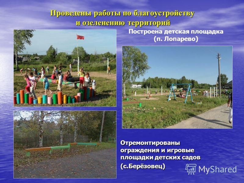 Проведены работы по благоустройству и озеленению территорий Отремонтированы ограждения и игровые площадки детских садов (с.Берёзовец) Построена детская площадка (п. Лопарево)