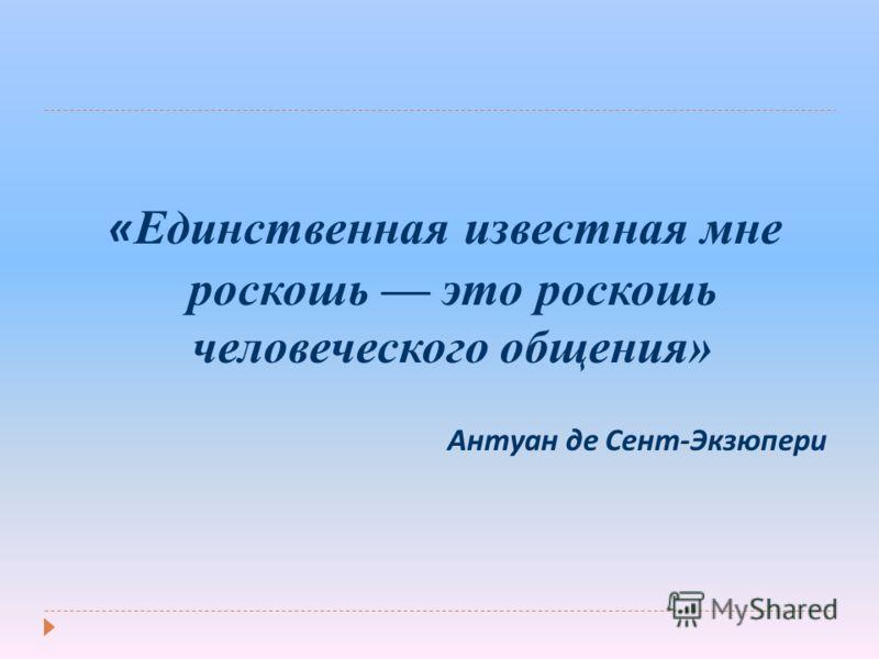 « Единственная известная мне роскошь это роскошь человеческого общения» Антуан де Сент - Экзюпери