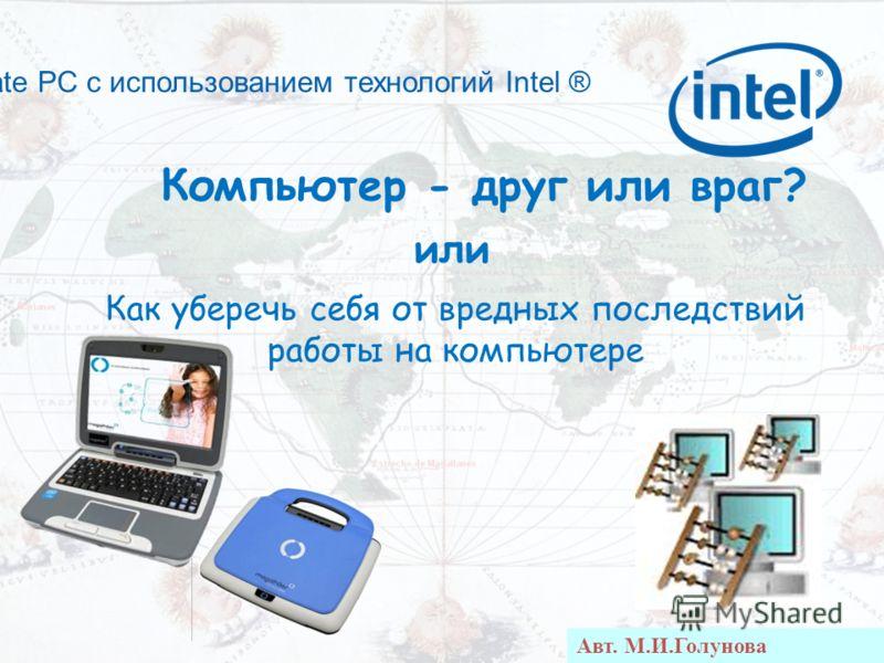 Classmate PC с использованием технологий Intel ® или Как уберечь себя от вредных последствий работы на компьютере Авт. М.И.Голунова Компьютер - друг или враг?