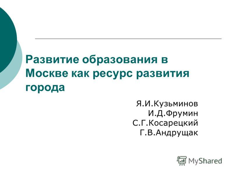 Развитие образования в Москве как ресурс развития города Я.И.Кузьминов И.Д.Фрумин С.Г.Косарецкий Г.В.Андрущак