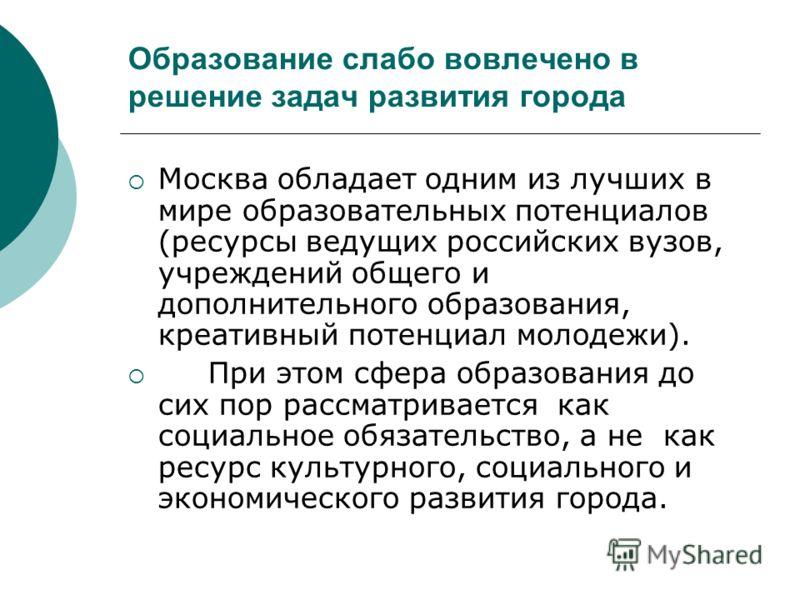 Образование слабо вовлечено в решение задач развития города Москва обладает одним из лучших в мире образовательных потенциалов (ресурсы ведущих российских вузов, учреждений общего и дополнительного образования, креативный потенциал молодежи). При это