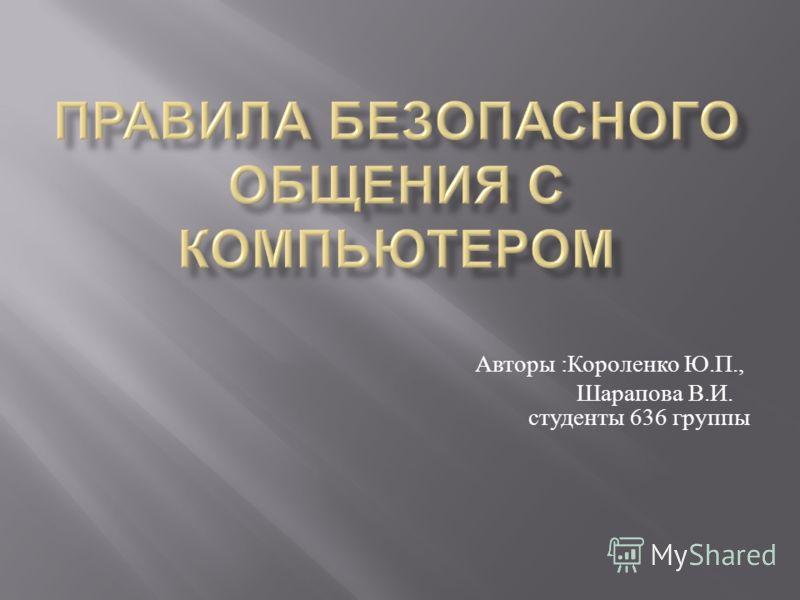 Авторы : Короленко Ю. П., Шарапова В. И. студенты 636 группы
