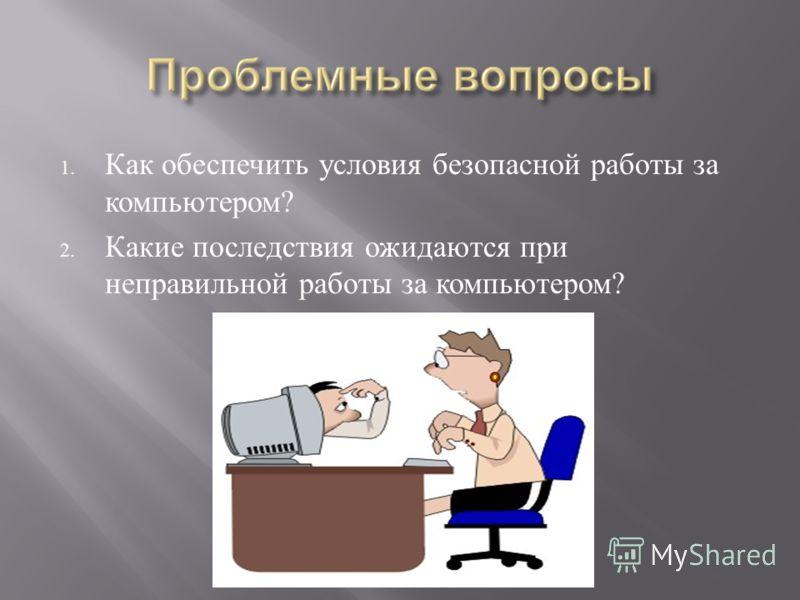 1. Как обеспечить условия безопасной работы за компьютером ? 2. Какие последствия ожидаются при неправильной работы за компьютером ?