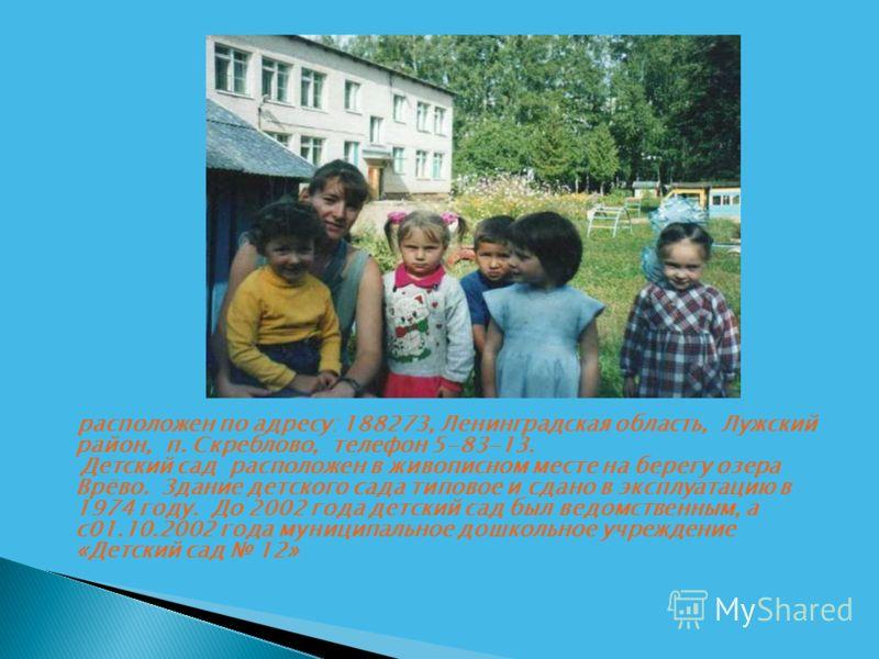 расположен по адресу: 188273, Ленинградская область, Лужский район, п. Скреблово, телефон 5-83-13. Детский сад расположен в живописном месте на берегу озера Врёво. Здание детского сада типовое и сдано в эксплуатацию в 1974 году. До 2002 года детский