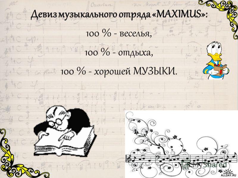 Девиз музыкального отряда «МАXIМUS»: 100 % - веселья, 100 % - отдыха, 100 % - хорошей МУЗЫКИ.