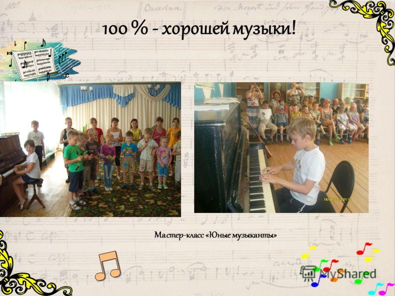 100 % - хорошей музыки! Мастер-класс «Юные музыканты»