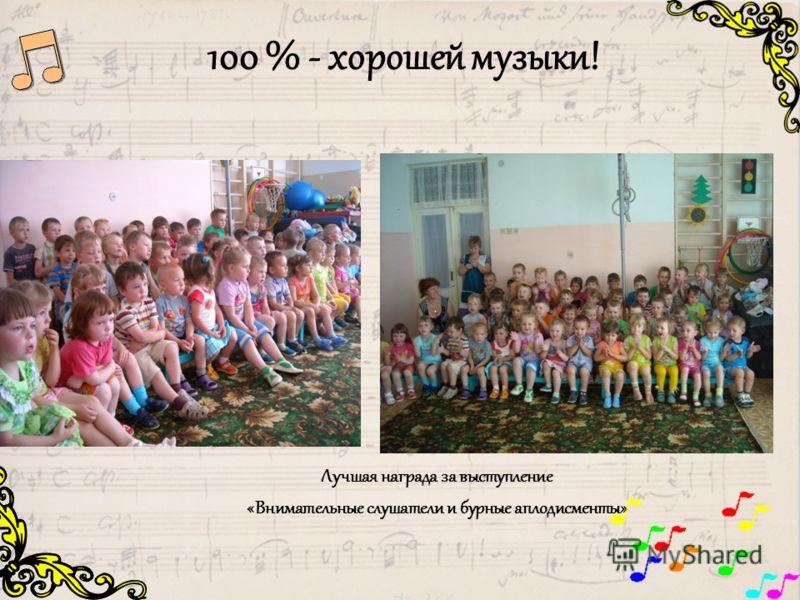 100 % - хорошей музыки! Лучшая награда за выступление «Внимательные слушатели и бурные аплодисменты»