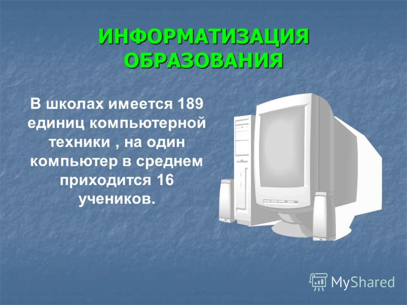 ИНФОРМАТИЗАЦИЯ ОБРАЗОВАНИЯ В школах имеется 189 единиц компьютерной техники, на один компьютер в среднем приходится 16 учеников.