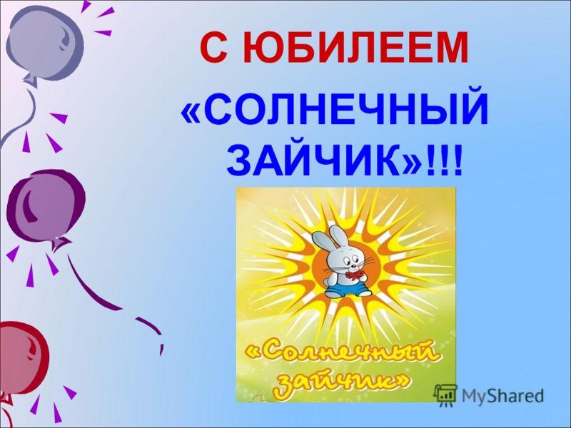 С ЮБИЛЕЕМ «СОЛНЕЧНЫЙ ЗАЙЧИК»!!!