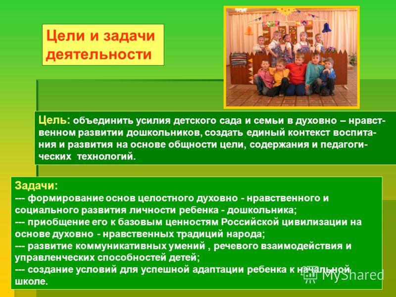 Цели и задачи деятельности Цель: объединить усилия детского сада и семьи в духовно – нравст- венном развитии дошкольников, создать единый контекст воспита- ния и развития на основе общности цели, содержания и педагоги- ческих технологий. Задачи: ---