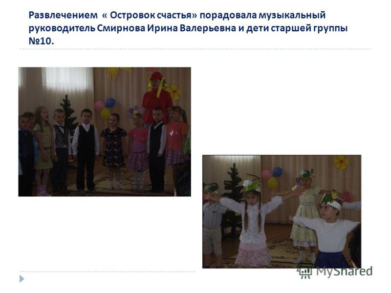Развлечением « Островок счастья» порадовала музыкальный руководитель Смирнова Ирина Валерьевна и дети старшей группы 10.