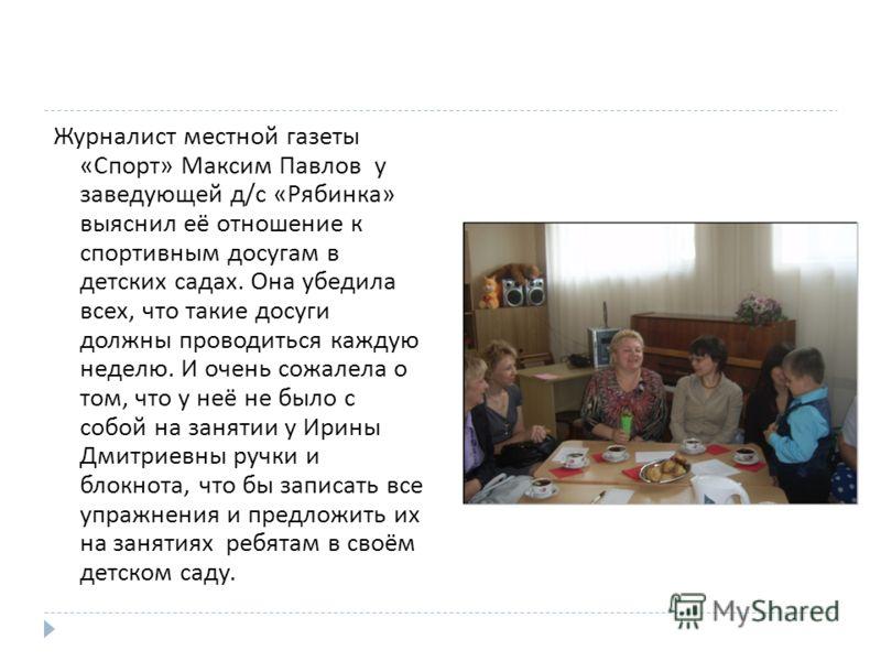 Журналист местной газеты « Спорт » Максим Павлов у заведующей д / с « Рябинка » выяснил её отношение к спортивным досугам в детских садах. Она убедила всех, что такие досуги должны проводиться каждую неделю. И очень сожалела о том, что у неё не было