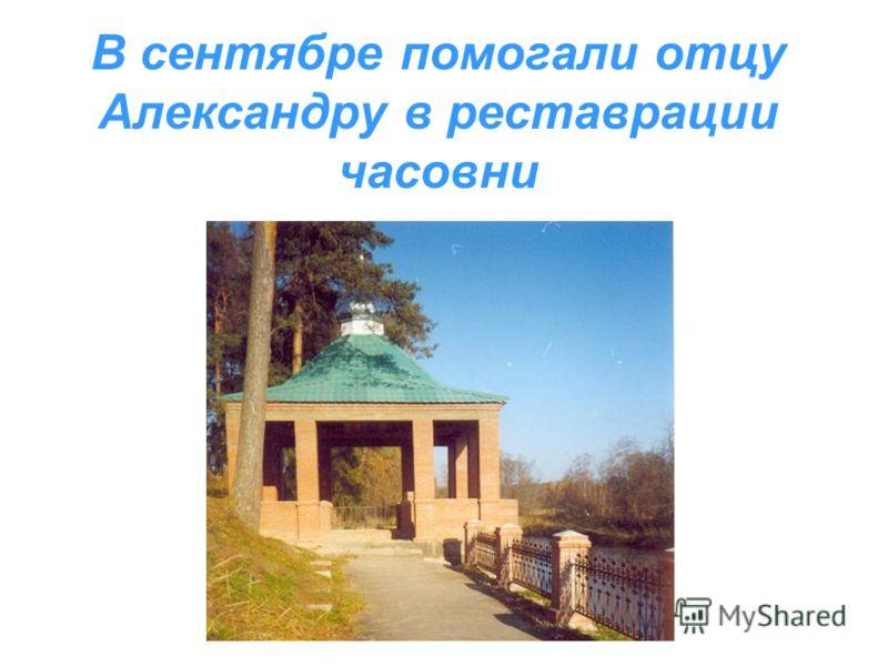 В сентябре помогали отцу Александру в реставрации часовни