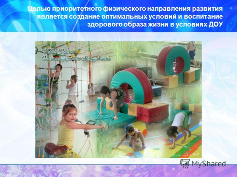 Целью приоритетного физического направления развития является создание оптимальных условий и воспитание здорового образа жизни в условиях ДОУ