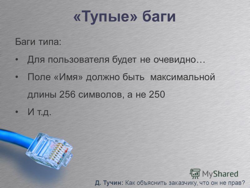 «Тупые» баги Д. Тучин: Как объяснить заказчику, что он не прав? Баги типа: Для пользователя будет не очевидно… Поле «Имя» должно быть максимальной длины 256 символов, а не 250 И т.д.