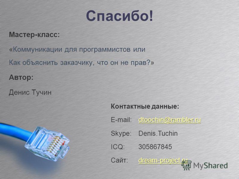 Спасибо! Мастер-класс: «Коммуникации для программистов или Как объяснить заказчику, что он не прав?» Автор: Денис Тучин Контактные данные: dtoochin@rambler.ru E-mail: dtoochin@rambler.rudtoochin@rambler.ru Skype: Denis.Tuchin ICQ: 305867845 dream-pro