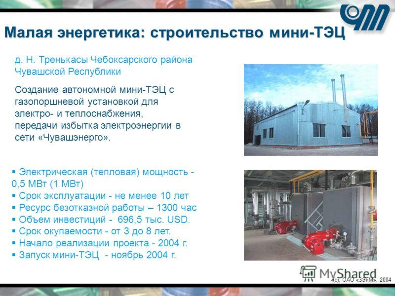 (c), ОАО «ЗЭиМ», 2004 Создание автономной мини-ТЭЦ с газопоршневой установкой для электро- и теплоснабжения, передачи избытка электроэнергии в сети «Чувашэнерго». Малая энергетика: строительство мини-ТЭЦ Электрическая (тепловая) мощность - 0,5 МВт (1