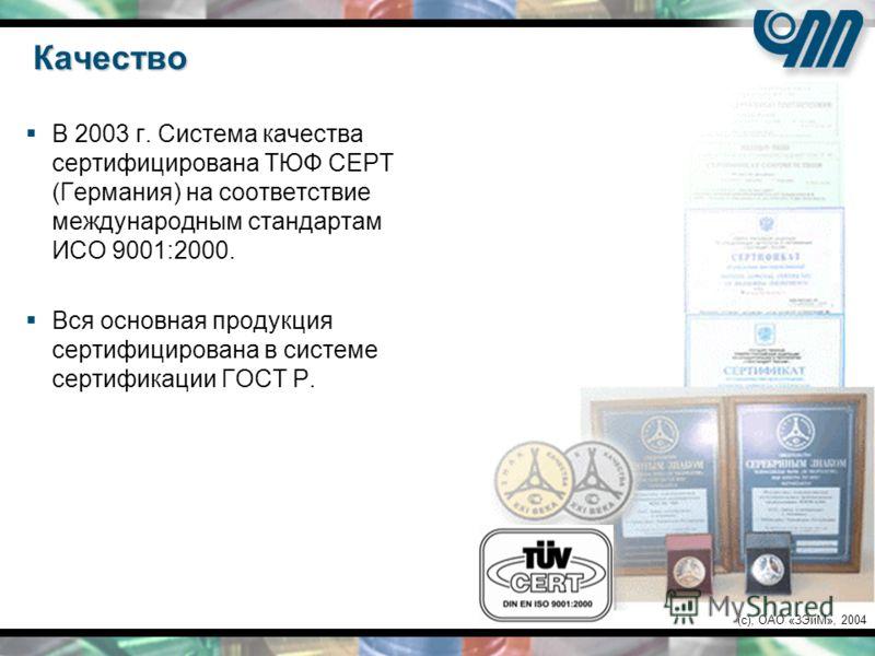 (c), ОАО «ЗЭиМ», 2004 Качество В 2003 г. Система качества сертифицирована ТЮФ СЕРТ (Германия) на соответствие международным стандартам ИСО 9001:2000. Вся основная продукция сертифицирована в системе сертификации ГОСТ Р.