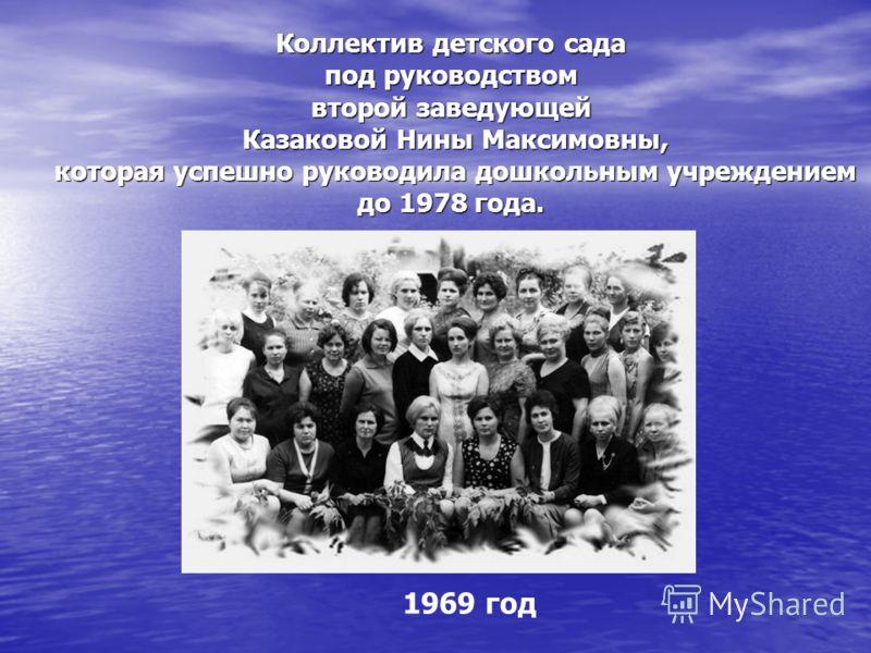 Коллектив детского сада под руководством второй заведующей Казаковой Нины Максимовны, которая успешно руководила дошкольным учреждением до 1978 года. 1969 год