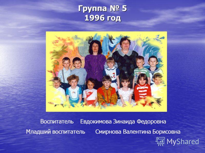 Группа 5 1996 год Воспитатель Евдокимова Зинаида Федоровна Младший воспитатель Смирнова Валентина Борисовна