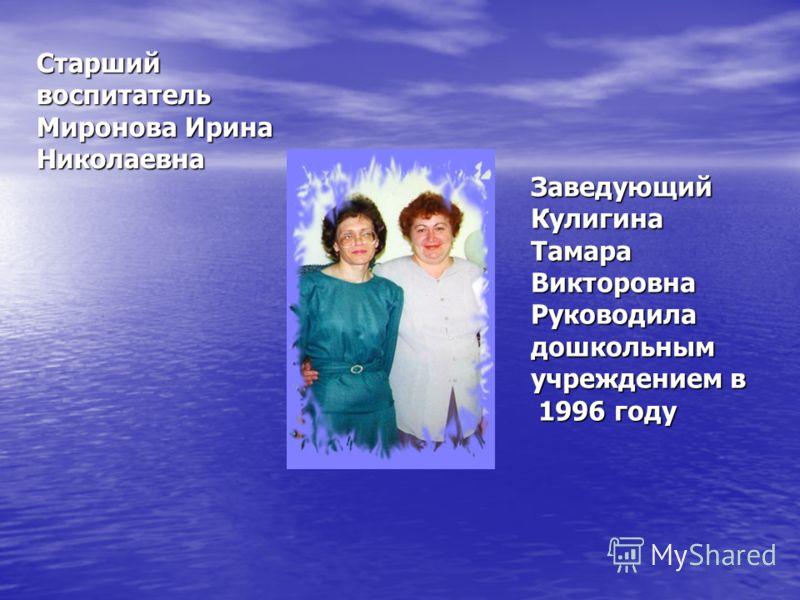 Заведующий Кулигина Тамара Викторовна Руководила дошкольным учреждением в 1996 году Старший воспитатель Миронова Ирина Николаевна