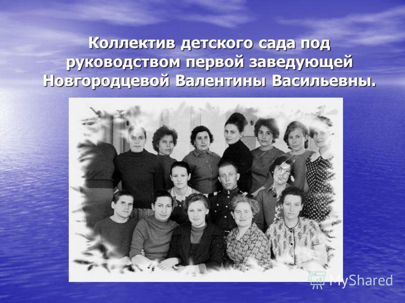 Коллектив детского сада под руководством первой заведующей Новгородцевой Валентины Васильевны.