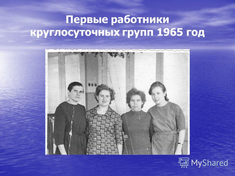 Первые работники круглосуточных групп 1965 год