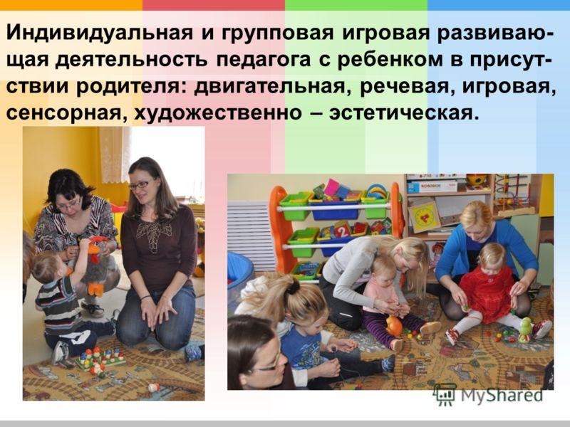 Индивидуальная и групповая игровая развиваю- щая деятельность педагога с ребенком в присут- ствии родителя: двигательная, речевая, игровая, сенсорная, художественно – эстетическая.