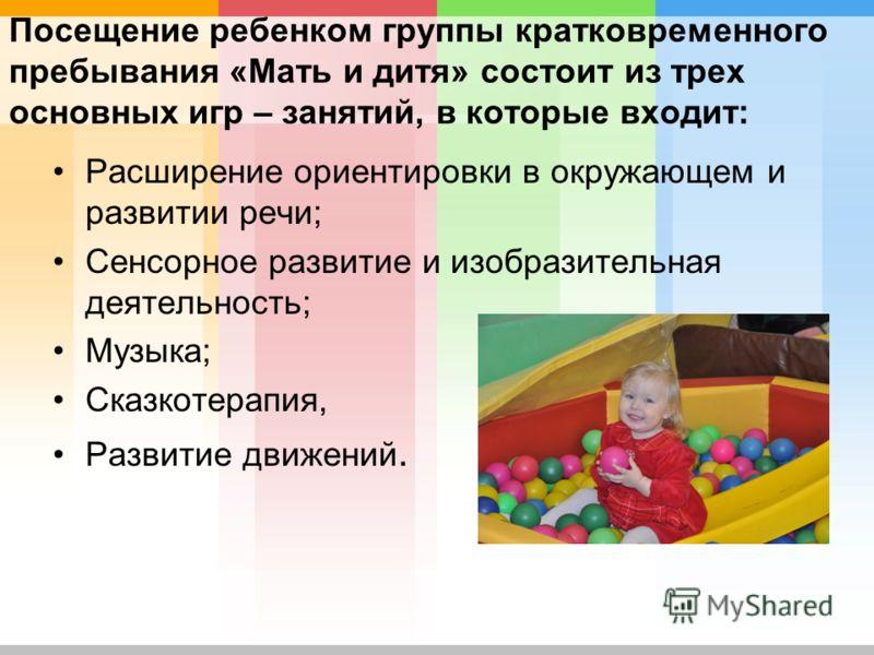 Посещение ребенком группы кратковременного пребывания «Мать и дитя» состоит из трех основных игр – занятий, в которые входит: Расширение ориентировки в окружающем и развитии речи; Сенсорное развитие и изобразительная деятельность; Музыка; Сказкотерап