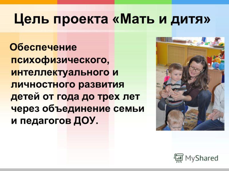 Цель проекта «Мать и дитя» Обеспечение психофизического, интеллектуального и личностного развития детей от года до трех лет через объединение семьи и педагогов ДОУ.