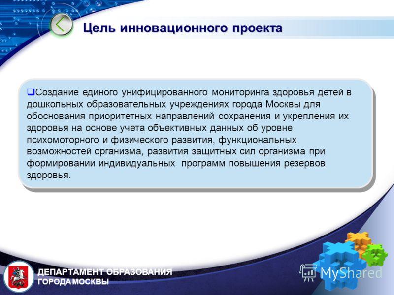 LOGO Цель инновационного проекта Создание единого унифицированного мониторинга здоровья детей в дошкольных образовательных учреждениях города Москвы для обоснования приоритетных направлений сохранения и укрепления их здоровья на основе учета объектив