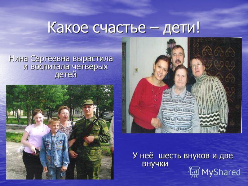 Какое счастье – дети! Нина Сергеевна вырастила и воспитала четверых детей У неё шесть внуков и две внучки