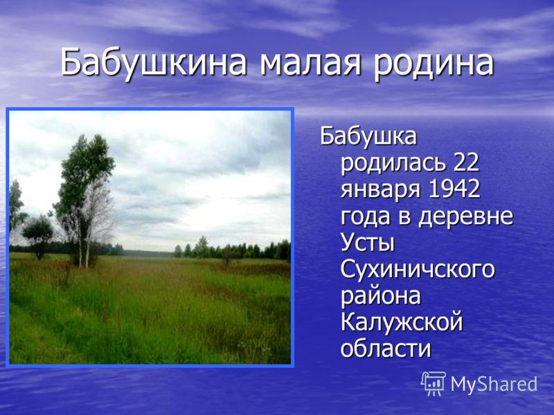 Бабушкина малая родина Бабушка родилась 22 января 1942 года в деревне Усты Сухиничского района Калужской области